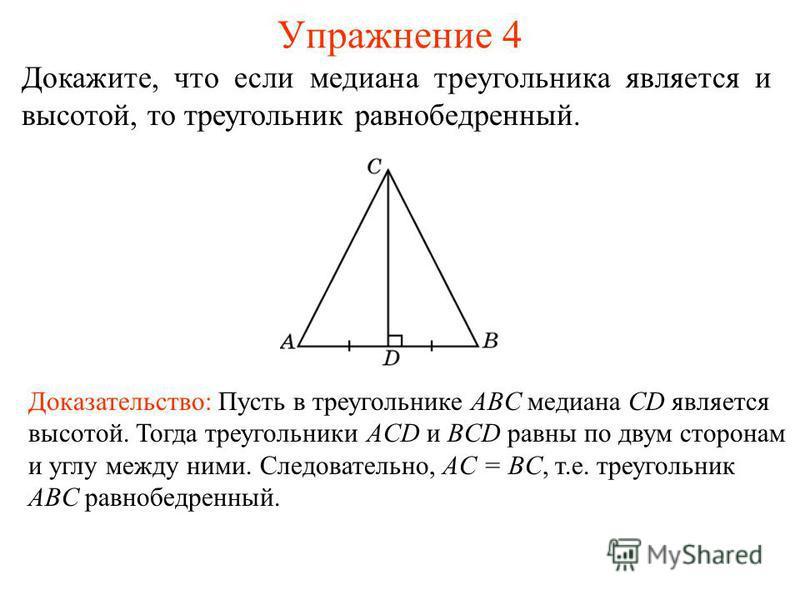 Упражнение 4 Доказательство: Пусть в треугольнике ABC медиана CD является высотой. Тогда треугольники ACD и BCD равны по двум сторонам и углу между ними. Следовательно, AC = BC, т.е. треугольник ABC равнобедренный. Докажите, что если медиана треуголь