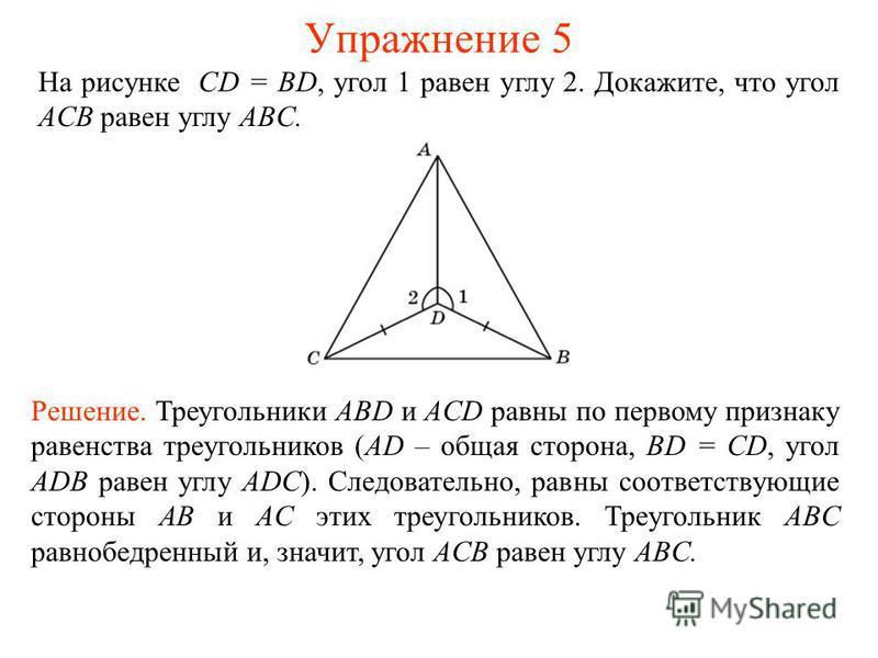 На рисунке CD = BD, угол 1 равен углу 2. Докажите, что угол ACB равен углу ABC. Решение. Треугольники ABD и ACD равны по первому признаку равенства треугольников (AD – общая сторона, BD = CD, угол ADB равен углу ADC). Следовательно, равны соответству