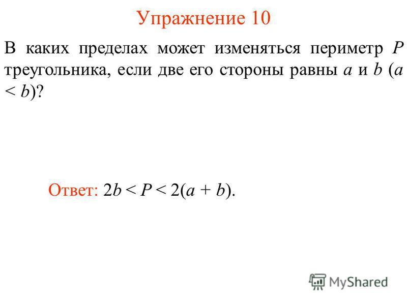 Упражнение 10 В каких пределах может изменяться периметр P треугольника, если две его стороны равны a и b (a < b)? Ответ: 2b < P < 2(a + b).
