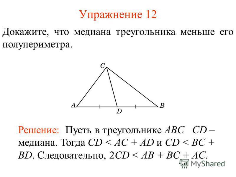 Упражнение 12 Докажите, что медиана треугольника меньше его полупериметра. Решение: Пусть в треугольнике ABC CD – медиана. Тогда CD < AC + AD и CD < BC + BD. Следовательно, 2CD < AB + BC + AC.