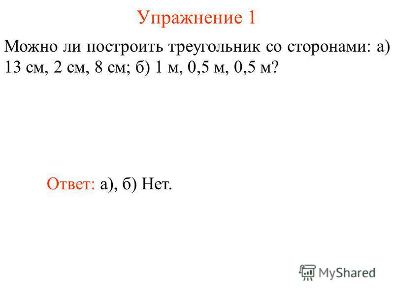 Упражнение 1 Можно ли построить треугольник со сторонами: а) 13 см, 2 см, 8 см; б) 1 м, 0,5 м, 0,5 м? Ответ: а), б) Нет.