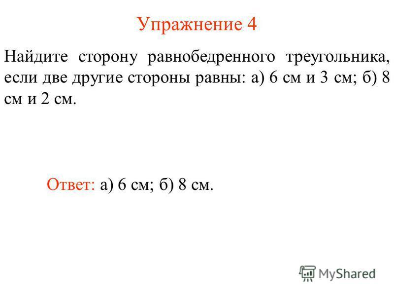 Упражнение 4 Найдите сторону равнобедренного треугольника, если две другие стороны равны: а) 6 см и 3 см; б) 8 см и 2 см. Ответ: а) 6 см; б) 8 см.