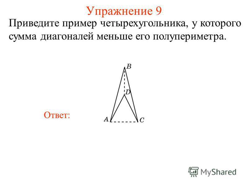 Упражнение 9 Приведите пример четырехугольника, у которого сумма диагоналей меньше его полупериметра. Ответ: