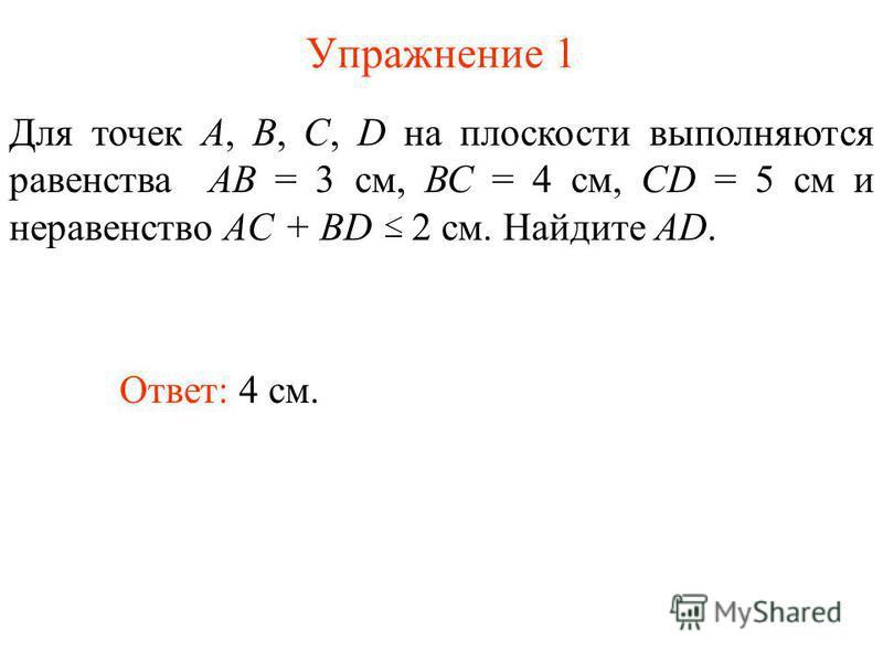 Упражнение 1 Ответ: 4 см. Для точек А, В, С, D на плоскости выполняются равенства АВ = 3 см, ВС = 4 см, CD = 5 см и неравенство AC + BD 2 см. Найдите AD.