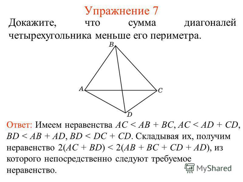 Упражнение 7 Докажите, что сумма диагоналей четырехугольника меньше его периметра. Ответ: Имеем неравенства AС < AB + BC, AC < AD + CD, BD < AB + AD, BD < DC + CD. Складывая их, получим неравенство 2(AC + BD) < 2(AB + BC + CD + AD), из которого непос