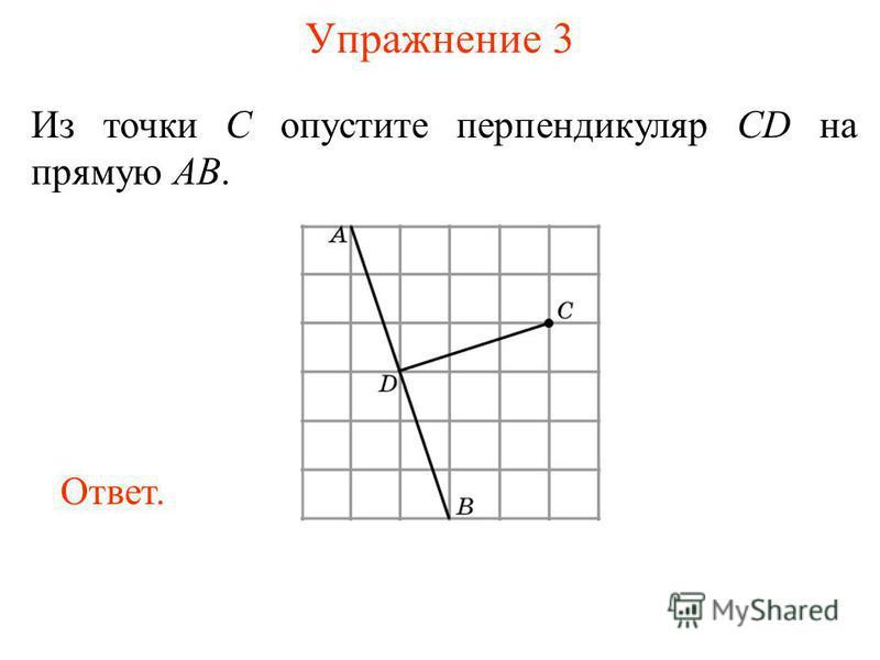 Упражнение 3 Из точки C опустите перпендикуляр CD на прямую AB. Ответ.