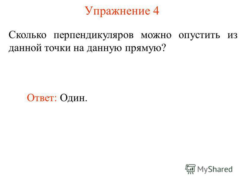 Упражнение 4 Сколько перпендикуляров можно опустить из данной точки на данную прямую? Ответ: Один.