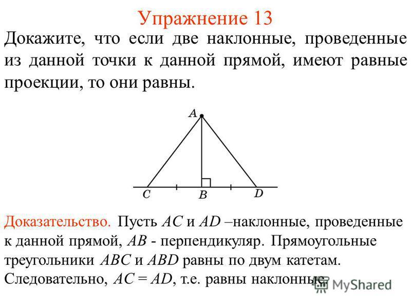 Упражнение 13 Докажите, что если две наклонные, проведенные из данной точки к данной прямой, имеют равные проекции, то они равны. Доказательство. Пусть AC и AD –наклонные, проведенные к данной прямой, AB - перпендикуляр. Прямоугольные треугольники AB