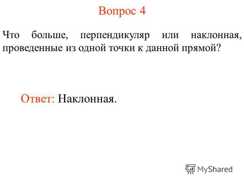 Вопрос 4 Что больше, перпендикуляр или наклонная, проведенные из одной точки к данной прямой? Ответ: Наклонная.
