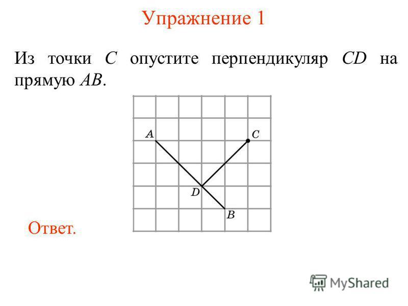 Упражнение 1 Из точки C опустите перпендикуляр CD на прямую AB. Ответ.
