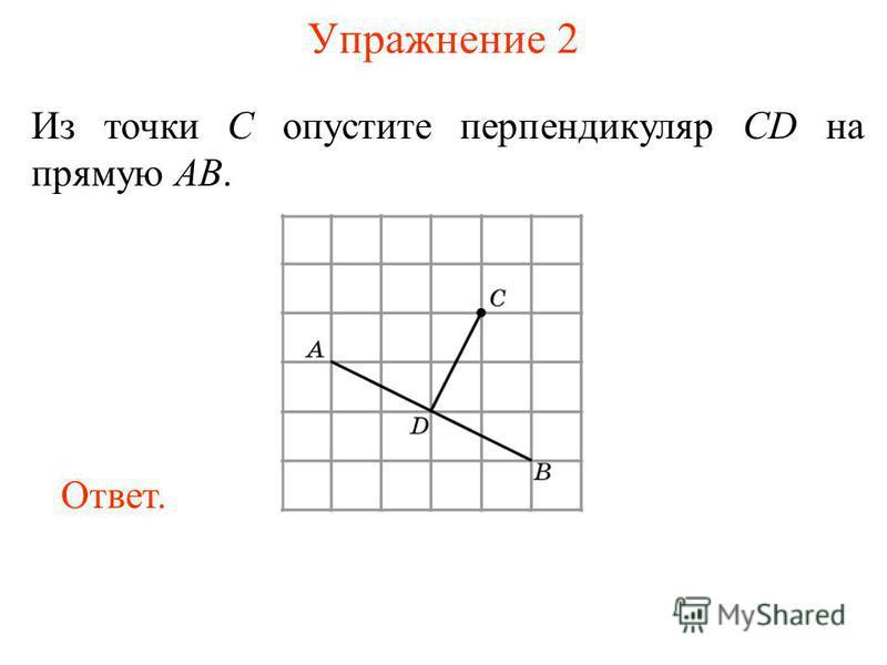 Упражнение 2 Из точки C опустите перпендикуляр CD на прямую AB. Ответ.