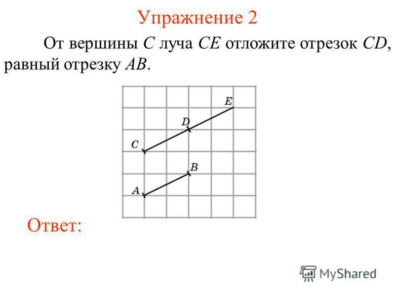 Упражнение 2 От вершины C луча CE отложите отрезок CD, равный отрезку AB. Ответ: