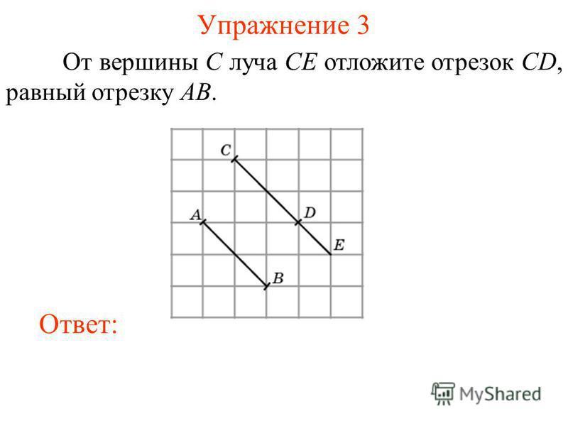 Упражнение 3 От вершины C луча CE отложите отрезок CD, равный отрезку AB. Ответ: