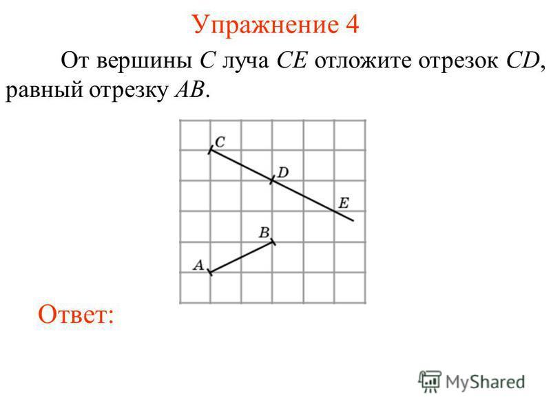 Упражнение 4 От вершины C луча CE отложите отрезок CD, равный отрезку AB. Ответ: