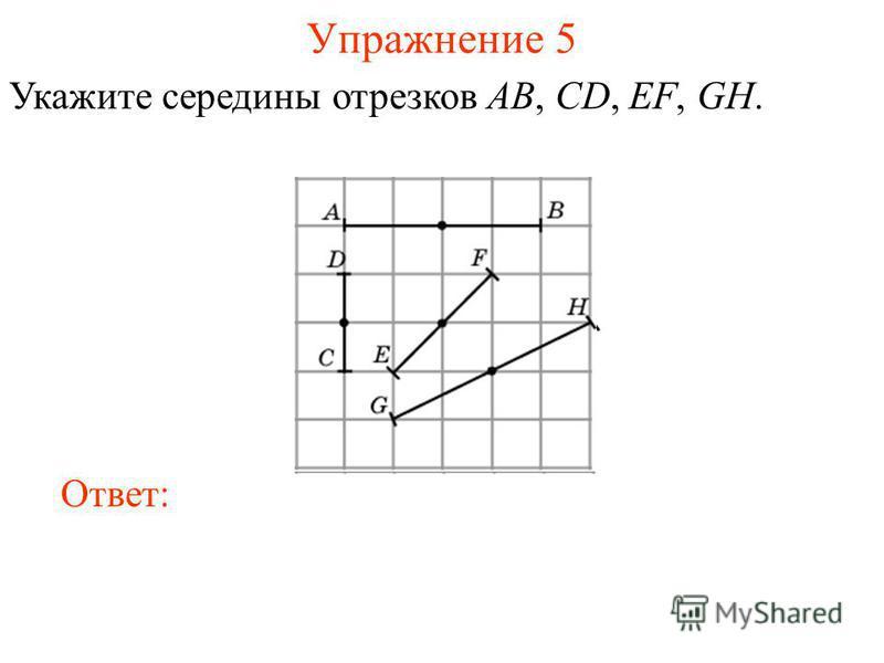 Упражнение 5 Укажите середины отрезков AB, CD, EF, GH. Ответ: