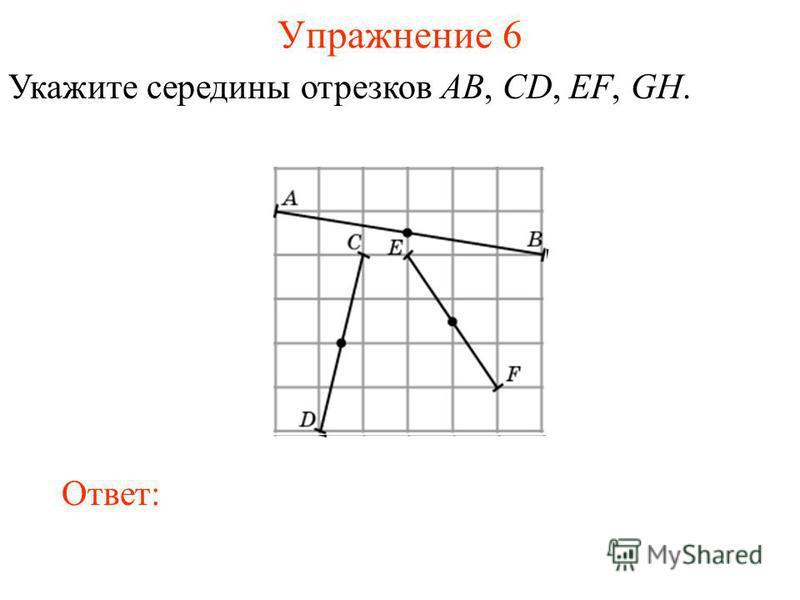Упражнение 6 Укажите середины отрезков AB, CD, EF, GH. Ответ: