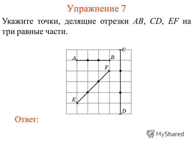 Упражнение 7 Укажите точки, делящие отрезки AB, CD, EF на три равные части. Ответ: