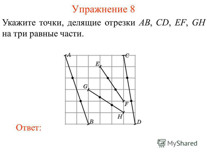 Упражнение 8 Укажите точки, делящие отрезки AB, CD, EF, GH на три равные части. Ответ: