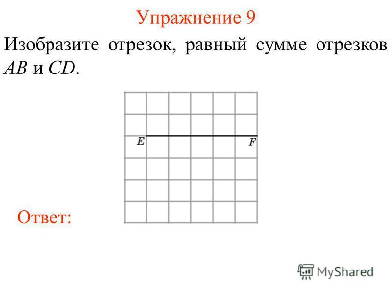 Упражнение 9 Изобразите отрезок, равный сумме отрезков AB и CD. Ответ: