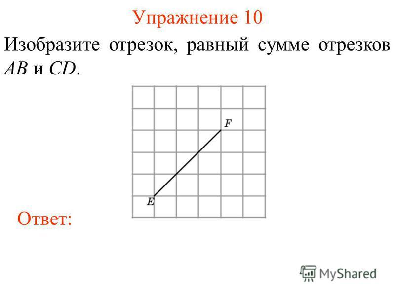 Упражнение 10 Изобразите отрезок, равный сумме отрезков AB и CD. Ответ: