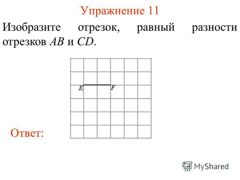 Упражнение 11 Изобразите отрезок, равный разности отрезков AB и CD. Ответ: