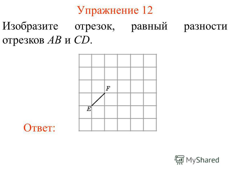 Упражнение 12 Изобразите отрезок, равный разности отрезков AB и CD. Ответ: