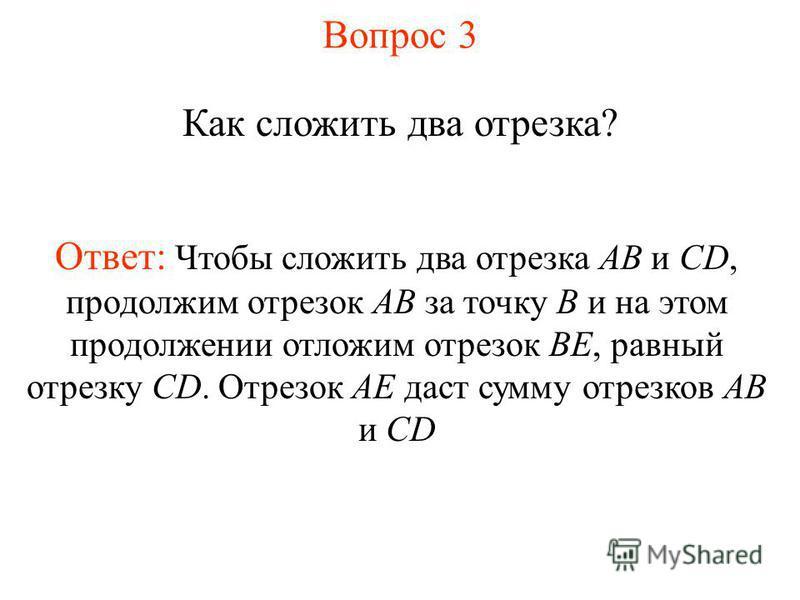 Вопрос 3 Как сложить два отрезка? Ответ: Чтобы сложить два отрезка АВ и CD, продолжим отрезок АВ за точку В и на этом продолжении отложим отрезок ВЕ, равный отрезку CD. Отрезок АЕ даст сумму отрезков АВ и CD
