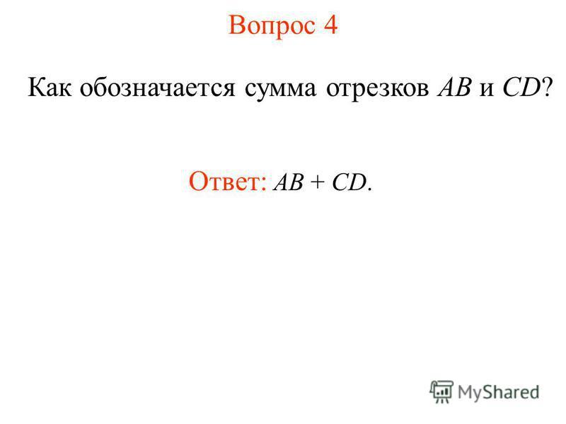 Вопрос 4 Как обозначается сумма отрезков AB и CD? Ответ: АВ + CD.