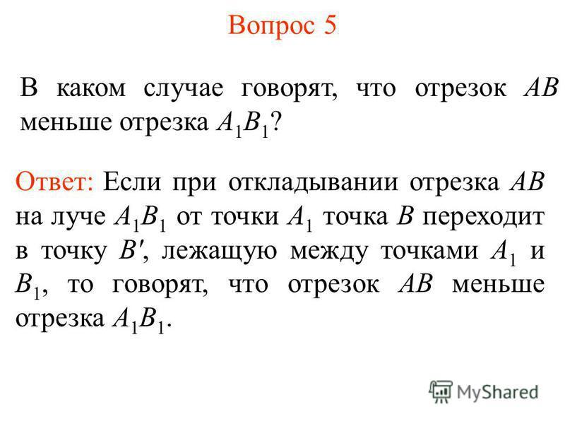 Вопрос 5 В каком случае говорят, что отрезок АВ меньше отрезка А 1 В 1 ? Ответ: Если при откладывании отрезка АВ на луче А 1 В 1 от точки А 1 точка В переходит в точку B', лежащую между точками А 1 и В 1, то говорят, что отрезок АВ меньше отрезка А 1