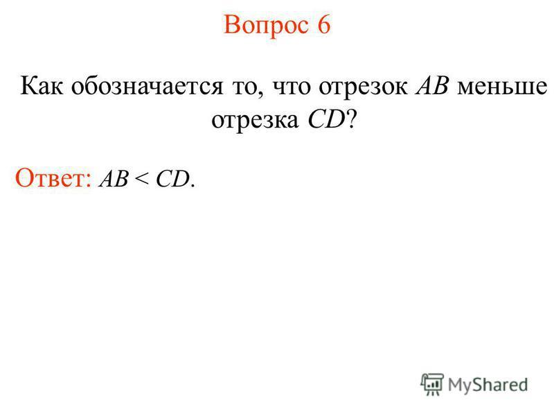 Вопрос 6 Как обозначается то, что отрезок AB меньше отрезка CD? Ответ: АВ < CD.