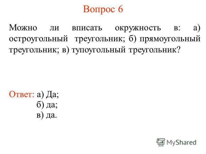 Вопрос 6 Можно ли вписать окружность в: а) остроугольный треугольник; б) прямоугольный треугольник; в) тупоугольный треугольник? Ответ: а) Да; б) да; в) да.