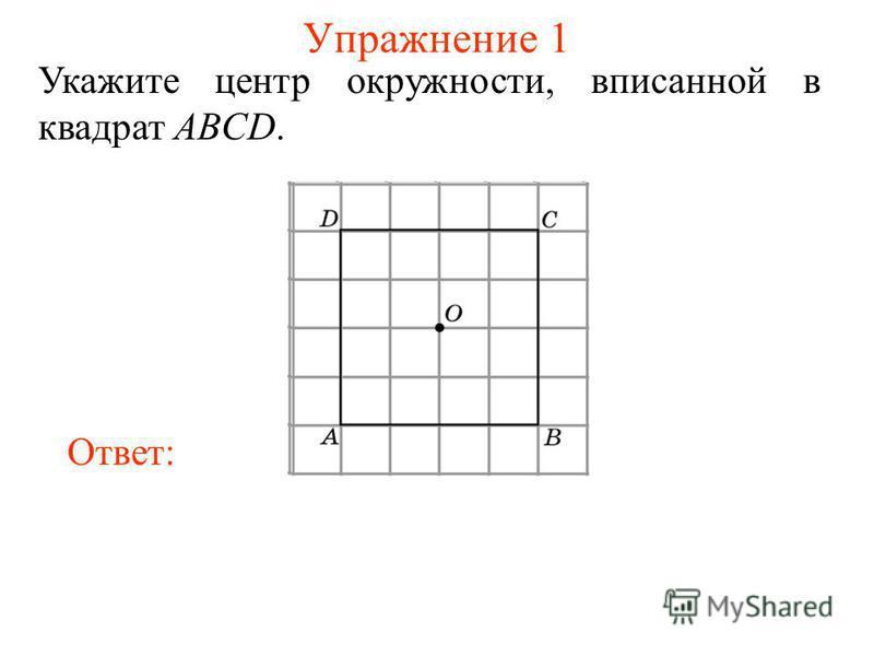 Упражнение 1 Укажите центр окружности, вписанной в квадрат ABCD. Ответ: