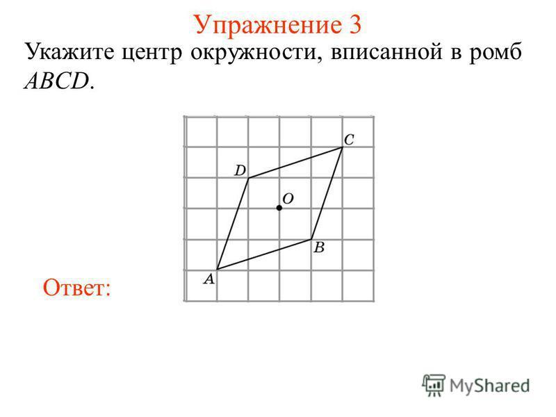 Упражнение 3 Укажите центр окружности, вписанной в ромб ABCD. Ответ: