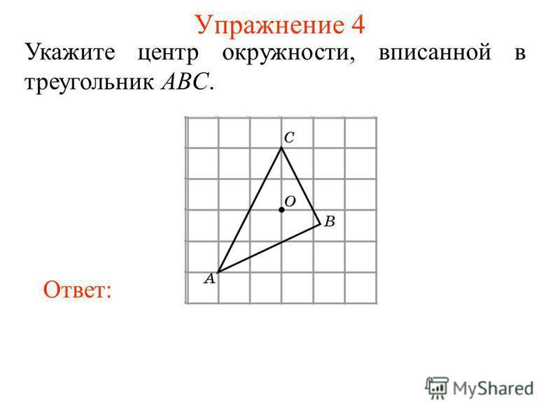 Упражнение 4 Укажите центр окружности, вписанной в треугольник ABC. Ответ: