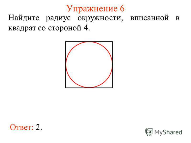 Упражнение 6 Ответ: 2. Найдите радиус окружности, вписанной в квадрат со стороной 4.