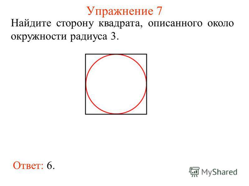 Упражнение 7 Ответ: 6. Найдите сторону квадрата, описанного около окружности радиуса 3.