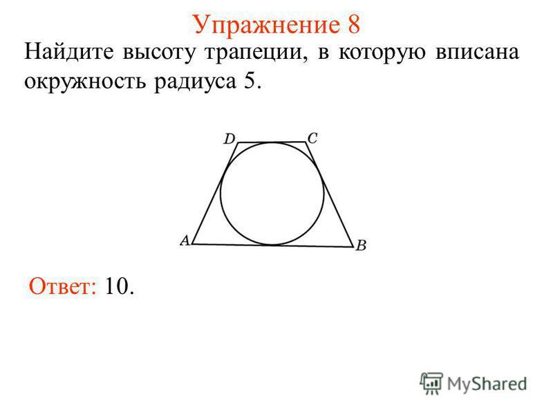 Упражнение 8 Ответ: 10. Найдите высоту трапеции, в которую вписана окружность радиуса 5.