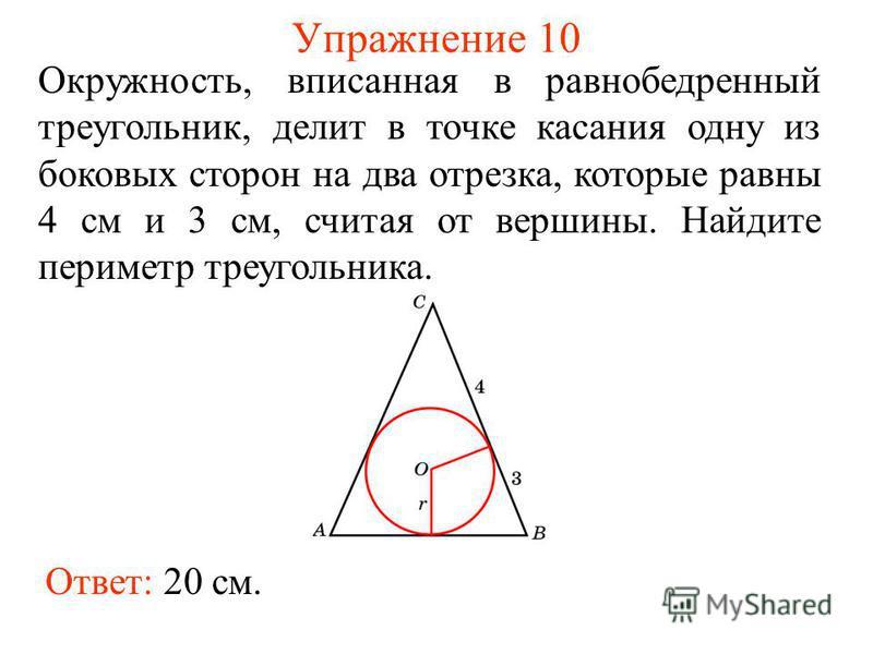 Упражнение 10 Ответ: 20 см. Окружность, вписанная в равнобедренный треугольник, делит в точке касания одну из боковых сторон на два отрезка, которые равны 4 см и 3 см, считая от вершины. Найдите периметр треугольника.