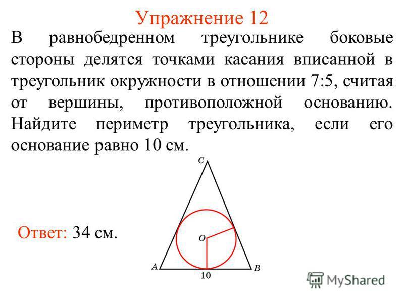 Упражнение 12 Ответ: 34 см. В равнобедренном треугольнике боковые стороны делятся точками касания вписанной в треугольник окружности в отношении 7:5, считая от вершины, противоположной основанию. Найдите периметр треугольника, если его основание равн