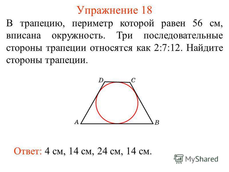 Упражнение 18 В трапецию, периметр которой равен 56 см, вписана окружность. Три последовательные стороны трапеции относятся как 2:7:12. Найдите стороны трапеции. Ответ: 4 см, 14 см, 24 см, 14 см.