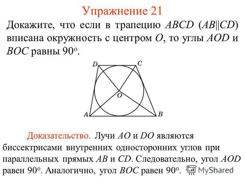 Упражнение 21 Докажите, что если в трапецию ABCD (AB||CD) вписана окружность с центром O, то углы AOD и BOC равны 90 о. Доказательство. Лучи AO и DO являются биссектрисами внутренних односторонних углов при параллельных прямых AB и CD. Следовательно,