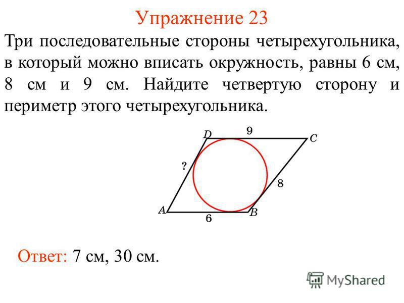 Упражнение 23 Три последовательные стороны четырехугольника, в который можно вписать окружность, равны 6 см, 8 см и 9 см. Найдите четвертую сторону и периметр этого четырехугольника. Ответ: 7 см, 30 см.