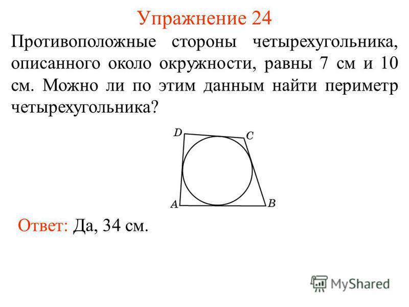 Упражнение 24 Противоположные стороны четырехугольника, описанного около окружности, равны 7 см и 10 см. Можно ли по этим данным найти периметр четырехугольника? Ответ: Да, 34 см.