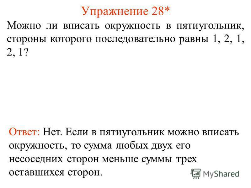 Упражнение 28* Можно ли вписать окружность в пятиугольник, стороны которого последовательно равны 1, 2, 1, 2, 1? Ответ: Нет. Если в пятиугольник можно вписать окружность, то сумма любых двух его не соседних сторон меньше суммы трех оставшихся сторон.