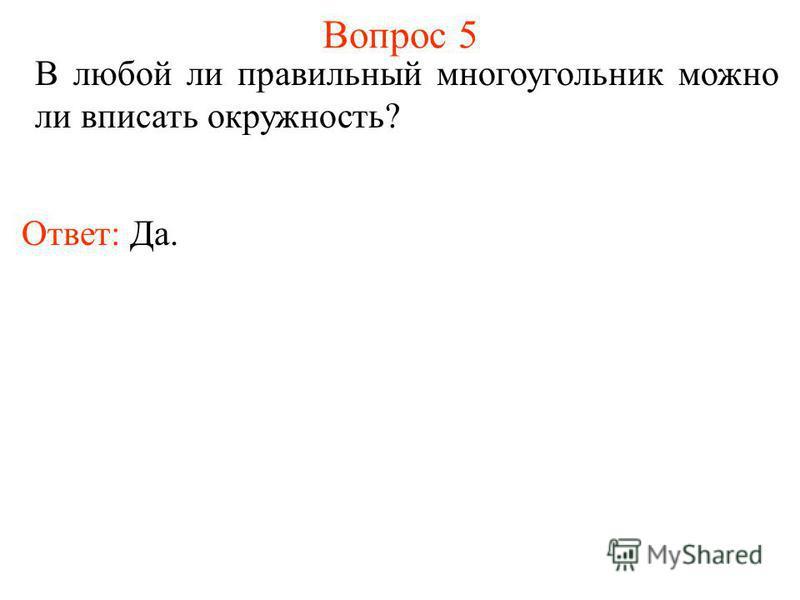 Вопрос 5 В любой ли правильный многоугольник можно ли вписать окружность? Ответ: Да.
