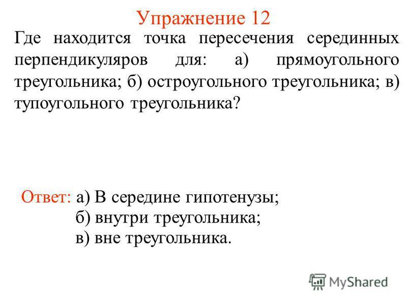 Упражнение 12 Где находится точка пересечения серединных перпендикуляров для: а) прямоугольного треугольника; б) остроугольного треугольника; в) тупоугольного треугольника? Ответ: а) В середине гипотенузы; б) внутри треугольника; в) вне треугольника.