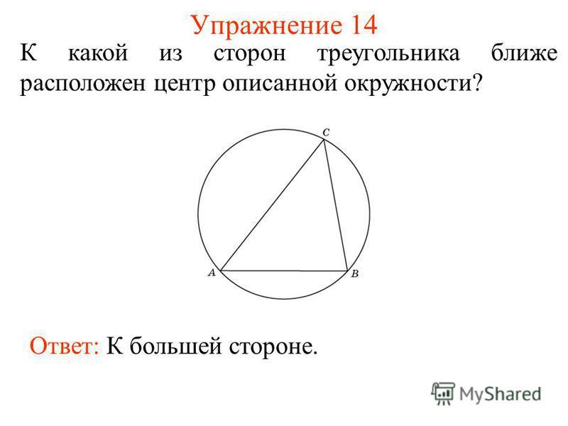 Упражнение 14 К какой из сторон треугольника ближе расположен центр описанной окружности? Ответ: К большей стороне.