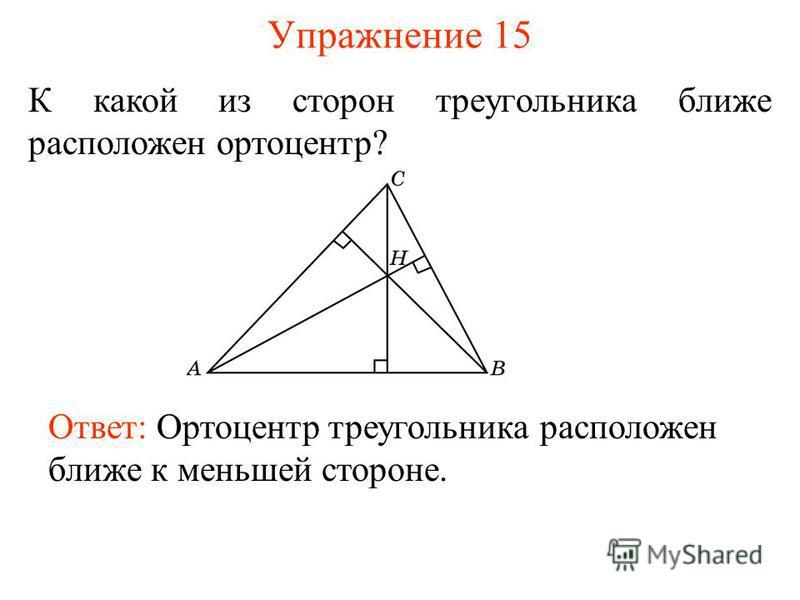 Упражнение 15 К какой из сторон треугольника ближе расположен ортоцентр? Ответ: Ортоцентр треугольника расположен ближе к меньшей стороне.
