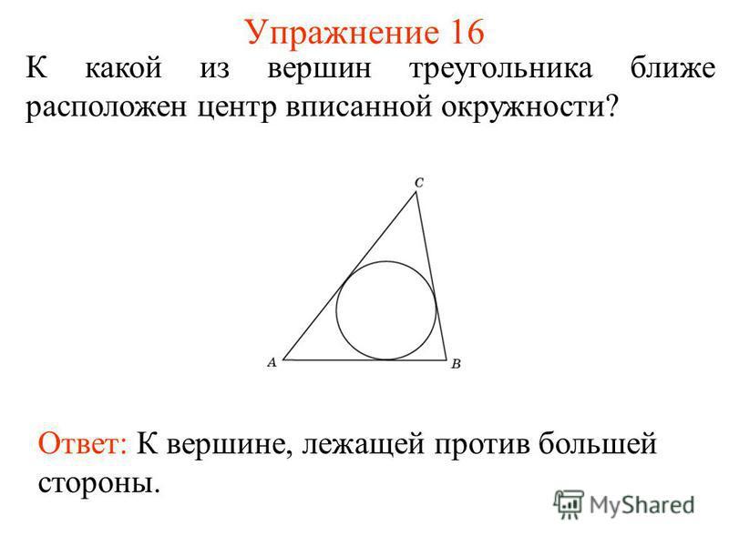 Упражнение 16 К какой из вершин треугольника ближе расположен центр вписанной окружности? Ответ: К вершине, лежащей против большей стороны.