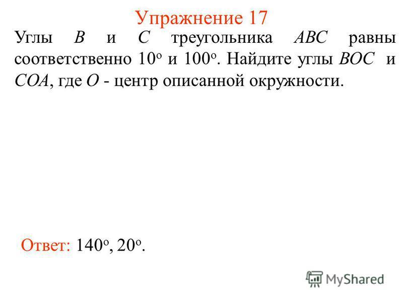 Упражнение 17 Углы В и С треугольника АВС равны соответственно 10 о и 100 о. Найдите углы ВОС и СОА, где О - центр описанной окружности. Ответ: 140 о, 20 о.